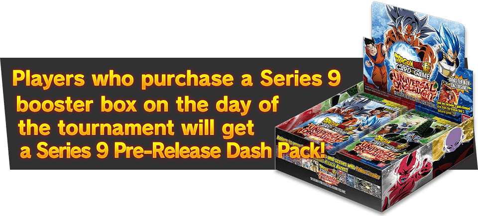 Players who purchase a Series 9 booster box on the day of the tournament will get Series 9 Super Dash Pack!